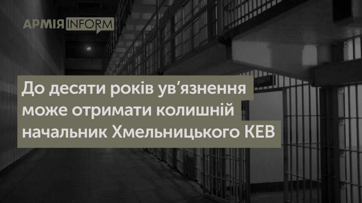 До десяти років ув'язнення може отримати колишній начальник Хмельницького КЕВ