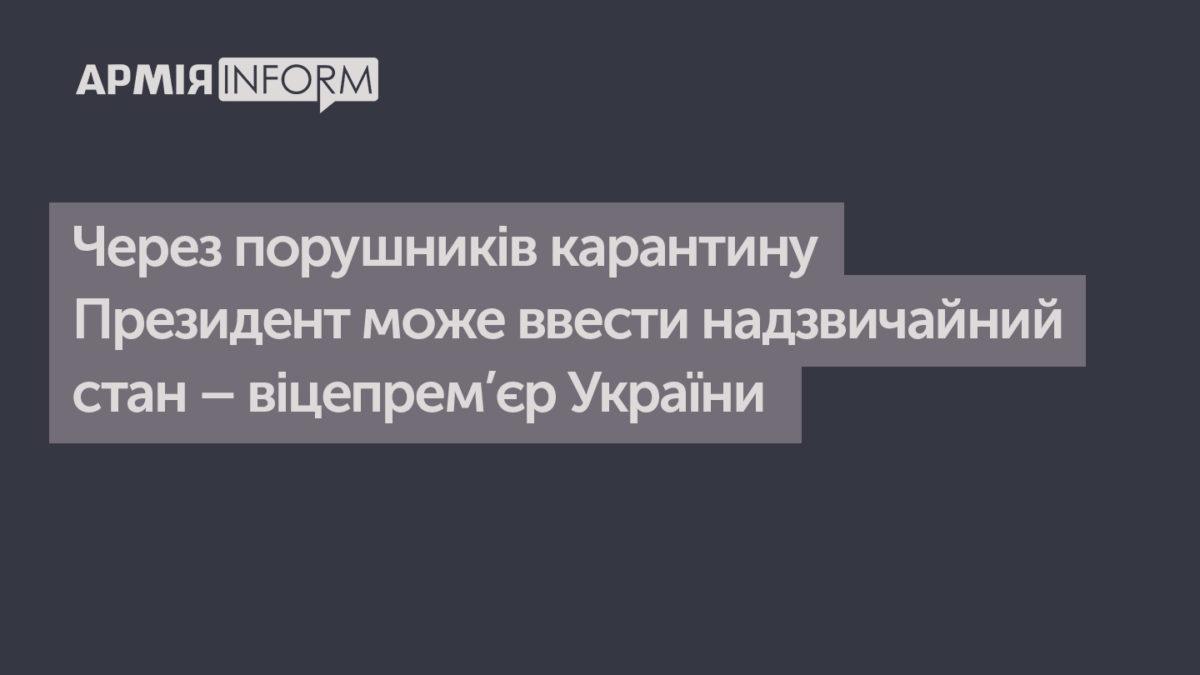 Через порушників карантину Президент може ввести надзвичайний стан – віцепрем'єр України