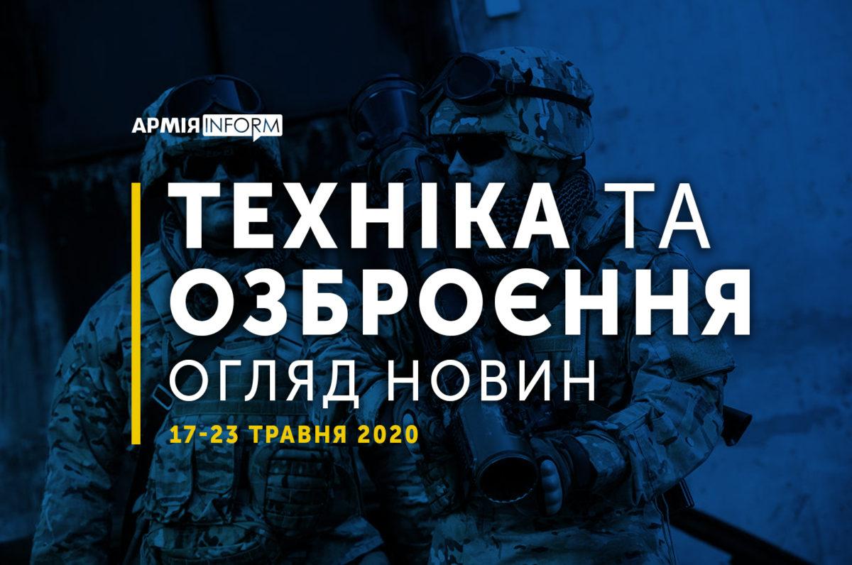 Техніка та озброєння: огляд новин 17-23 травня 2020